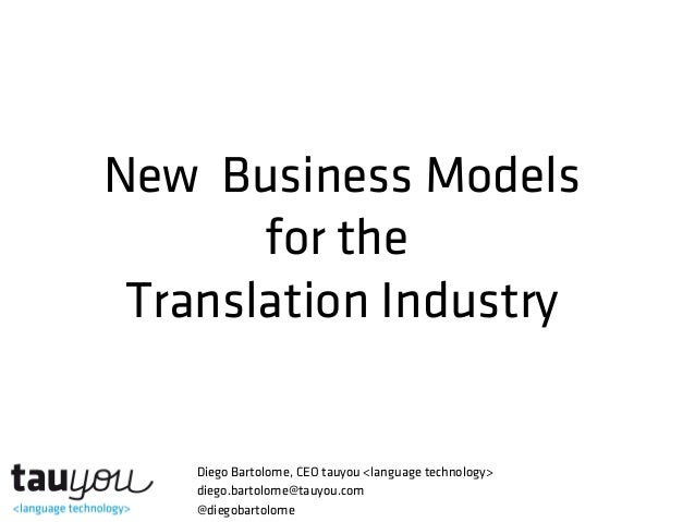 New Business Models for the Translation Industry Diego Bartolome, CEO tauyou <language technology> diego.bartolome@tauyou....