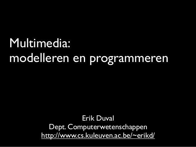 Multimedia: modelleren en programmeren Erik Duval Dept. Computerwetenschappen http://www.cs.kuleuven.ac.be/~erikd/