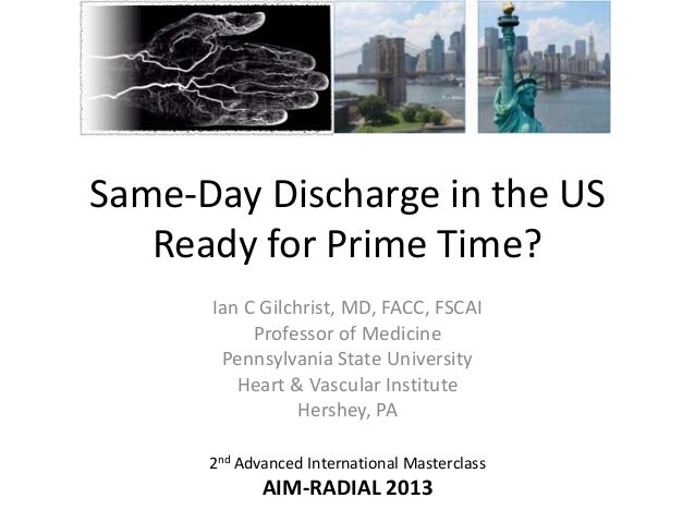 Same-Day Discharge in the US Ready for Prime Time? Ian C Gilchrist, MD, FACC, FSCAI Professor of Medicine Pennsylvania Sta...
