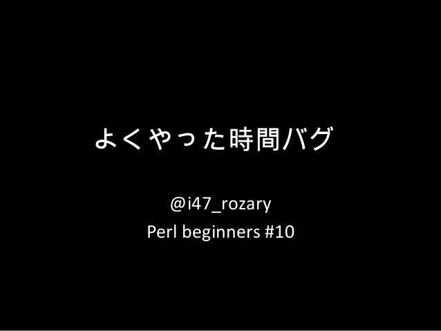 よくやった時間バグ @i47_rozary Perl beginners #10