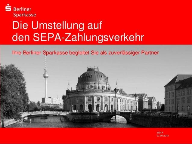 Die Umstellung auf den SEPA-Zahlungsverkehr Ihre Berliner Sparkasse begleitet Sie als zuverlässiger Partner  Ort, Datum  S...