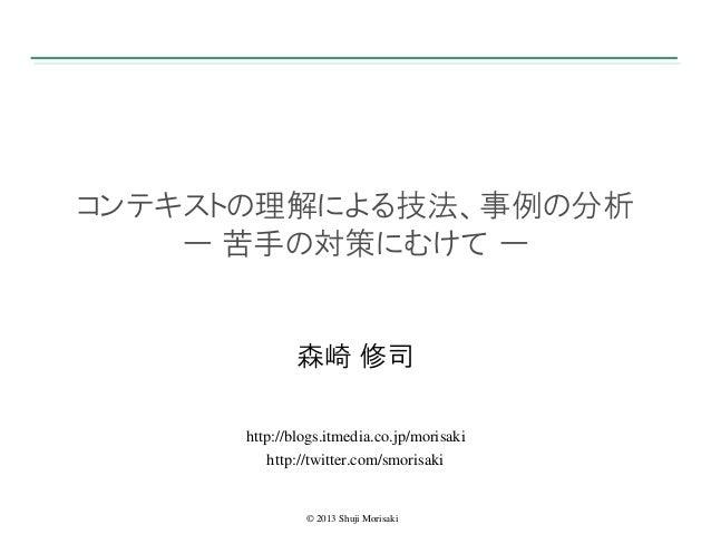 コンテキストの理解による技法、事例の分析 ー 苦手の対策にむけて ー  森崎 修司 http://blogs.itmedia.co.jp/morisaki http://twitter.com/smorisaki  © 2013 Shuji M...