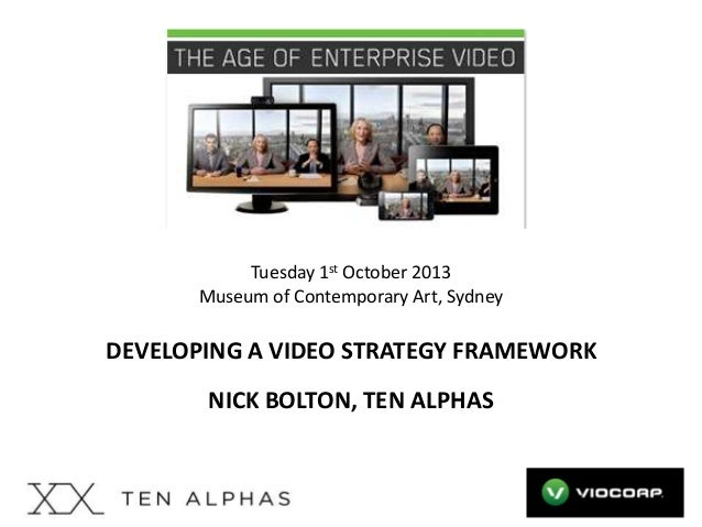 Tuesday 1st October 2013 Museum of Contemporary Art, Sydney  DEVELOPING A VIDEO STRATEGY FRAMEWORK NICK BOLTON, TEN ALPHAS