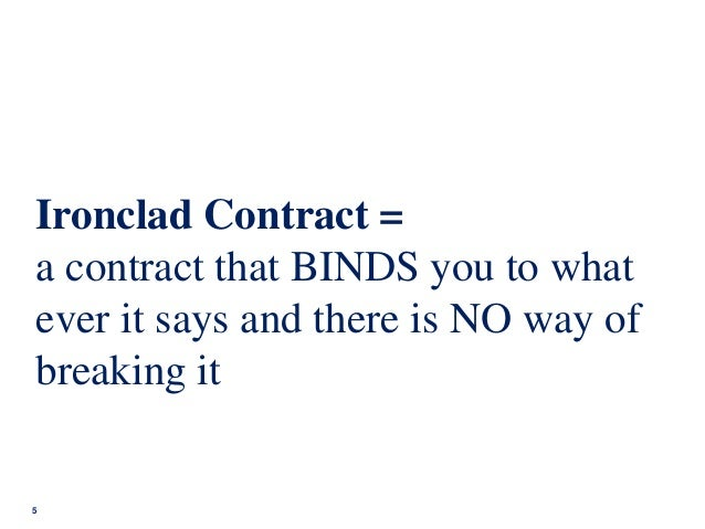 5 Ironclad Contract = a contract that BINDS you to what ever it says and there is NO way of breaking it