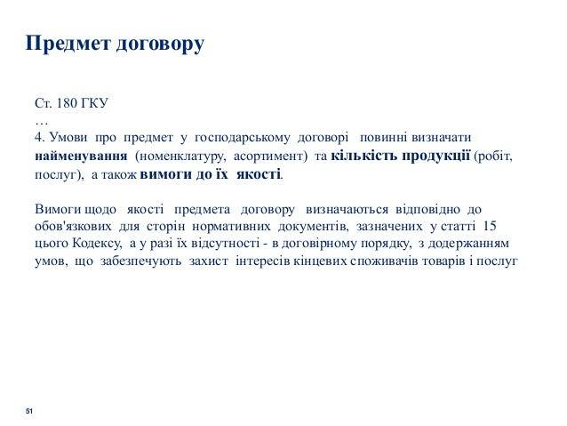51 Предмет договору Ст. 180 ГКУ … 4. Умови про предмет у господарському договорі повинні визначати найменування (номенклат...