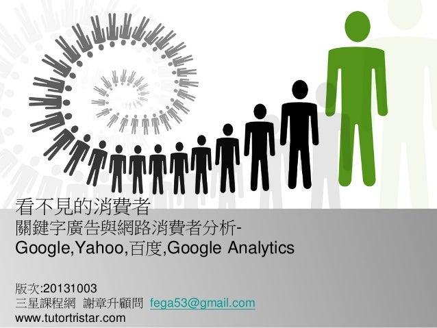 看不見的消費者 關鍵字廣告與網路消費者分析- Google,Yahoo,百度,Google Analytics 版次:20131003 三星課程網 謝章升顧問 fega53@gmail.com www.tutortristar.com