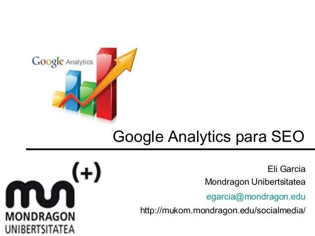 Google Analytics para SEO Eli Garcia Mondragon Unibertsitatea egarcia@mondragon.edu http://mukom.mondragon.edu/socialmedia/