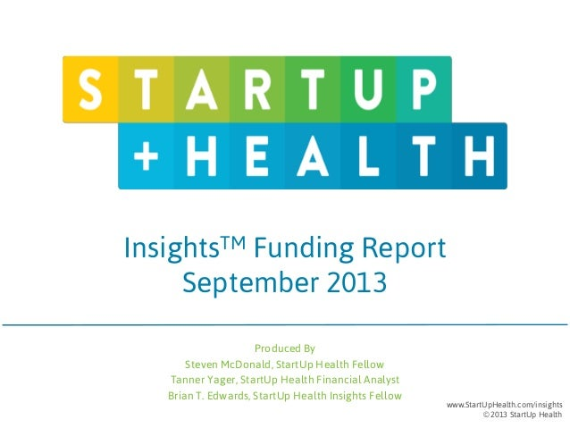 InsightsTM Funding Report September 2013 Produced By Steven McDonald, StartUp Health Fellow Tanner Yager, StartUp Health F...