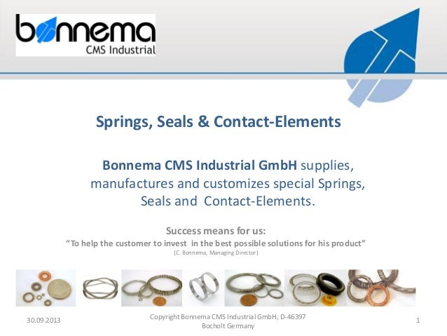Bonnema CMS Industrial GmbH supplies, manufactures and customizes special Springs, Seals and Contact-Elements. 30.09.2013 ...