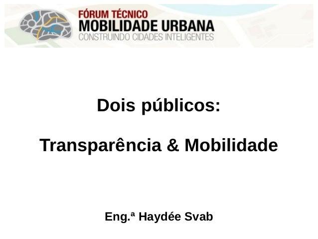 Dois públicos: Transparência & Mobilidade Eng.ª Haydée Svab