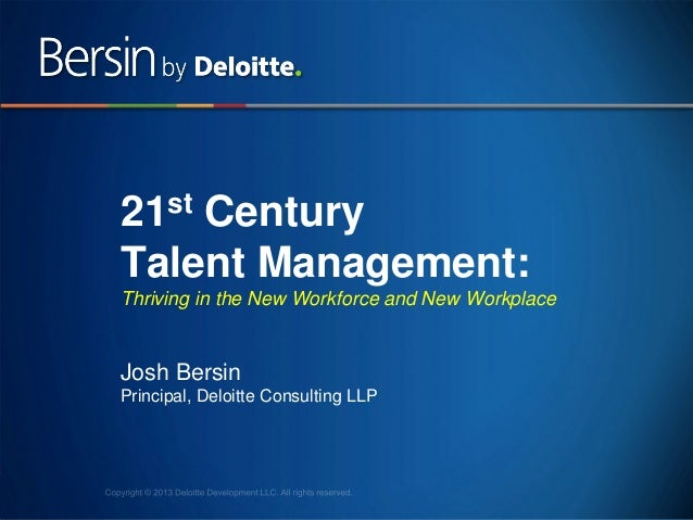 21st Century Talent Management: Thriving in the New Workforce and New Workplace  Josh Bersin Principal, Deloitte Consultin...