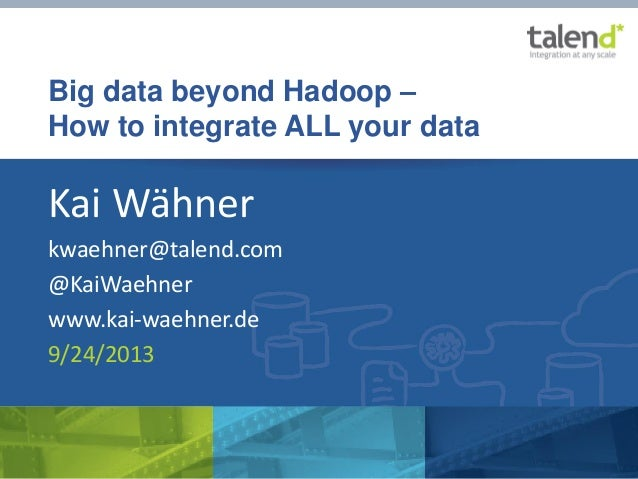 Big data beyond Hadoop – How to integrate ALL your data Kai Wähner kwaehner@talend.com @KaiWaehner www.kai-waehner.de 9/24...