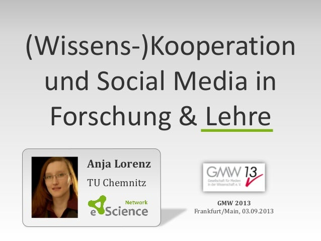 Anja Lorenz TU Chemnitz GMW 2013 Frankfurt/Main, 03.09.2013 (Wissens-)Kooperation und Social Media in Forschung & Lehre