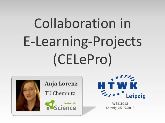 Anja Lorenz TU Chemnitz WEL 2013 Leipzig, 25.09.2013 Collaboration in E-Learning-Projects (CELePro)