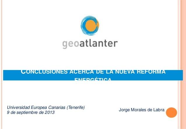 CONCLUSIONES ACERCA DE LA NUEVA REFORMA ENERGÉTICA Jorge Morales de Labra Universidad Europea Canarias (Tenerife) 9 de sep...