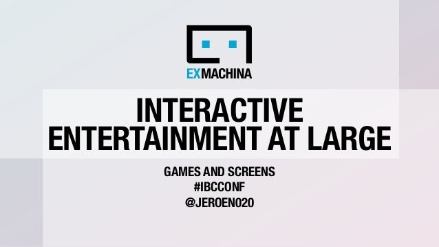 INTERACTIVE ENTERTAINMENT AT LARGE GAMES AND SCREENS #IBCCONF @JEROEN020