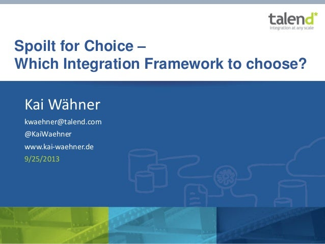 "© Talend 2013 ""Spoilt for Choice – How to choose the right Integration Framework"" by Kai Wähner Spoilt for Choice – Which ..."