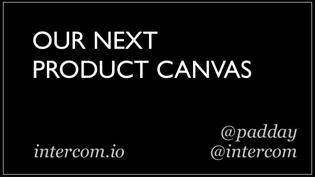 OUR NEXT PRODUCT CANVAS @padday @intercomintercom.io
