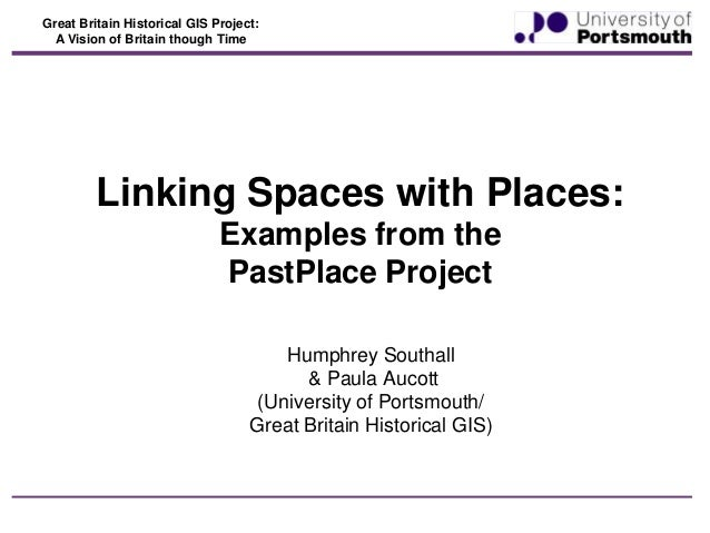 Great Britain Historical GIS Project: A Vision of Britain though Time  Linking Spaces with Places: Examples from the PastP...