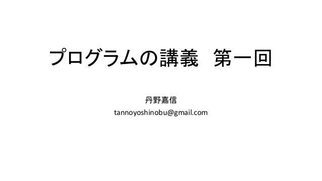 プログラムの講義 第一回 丹野嘉信 tannoyoshinobu@gmail.com