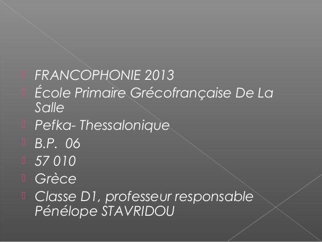  FRANCOPHONIE 2013  École Primaire Grécofrançaise De La Salle  Pefka- Thessalonique  B.P. 06  57 010  Grèce  Classe...