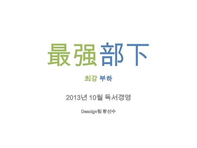 最强部下 최강 부하 2013년 10월 독서경영 Descign팀 황선수