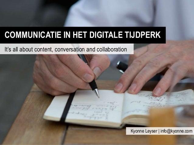 COMMUNICATIE IN HET DIGITALE TIJDPERK It's all about content, conversation and collaboration Kyonne Leyser | info@kyonne.c...