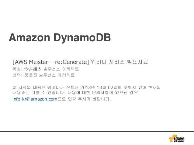 Amazon DynamoDB [AWS Meister – re:Generate] 웨비나 시리즈 발표자료 작성: 今井雄太 솔루션스 아키텍트 번역: 정윤진 솔루션스 아키텍트 이 자료의 내용은 웨비나가 진행된 2013년 10월...