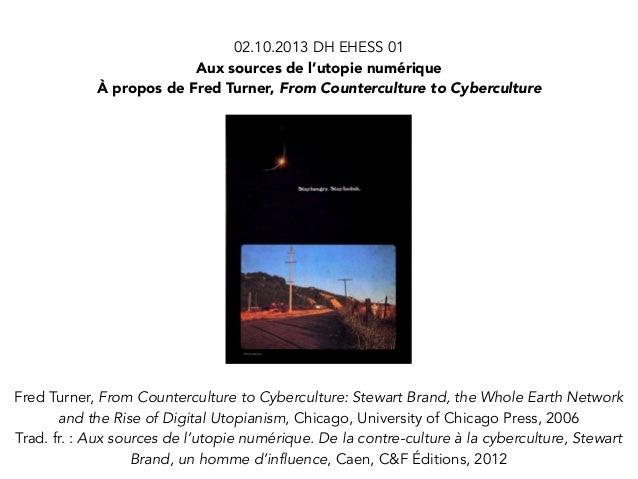 02.10.2013 DH EHESS 01 Aux sources de l'utopie numérique À propos de Fred Turner, From Counterculture to Cyberculture  Fre...
