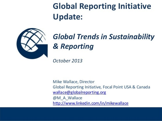 Global Reporting Initiative Update: Global Trends in Sustainability & Reporting October 2013  Venue, Date  Mike Wallace, D...