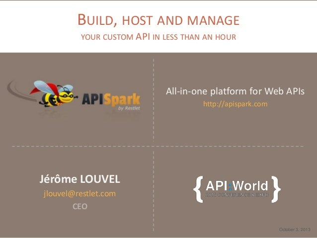 BUILD, HOST AND MANAGE YOUR CUSTOM API IN LESS THAN AN HOUR All-in-one platform for Web APIs http://apispark.com October 3...