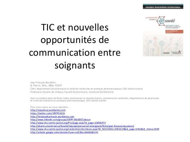 TIC et nouvelles opportunités de communication entre soignants Jean-François Bussières B. Pharm., MSc., MBA, FCSHP Chef, d...