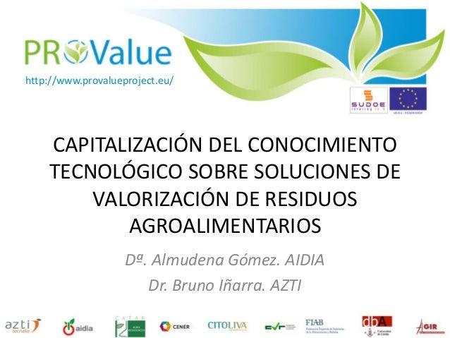 CAPITALIZACIÓN DEL CONOCIMIENTO TECNOLÓGICO SOBRE SOLUCIONES DE VALORIZACIÓN DE RESIDUOS AGROALIMENTARIOS Dª. Almudena Góm...