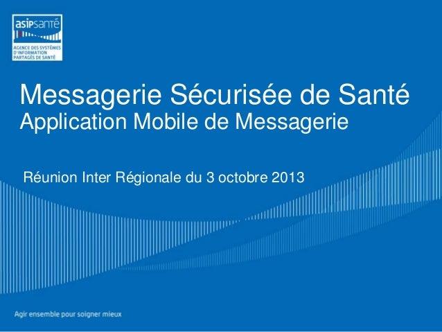Réunion Inter Régionale du 3 octobre 2013 Messagerie Sécurisée de Santé Application Mobile de Messagerie