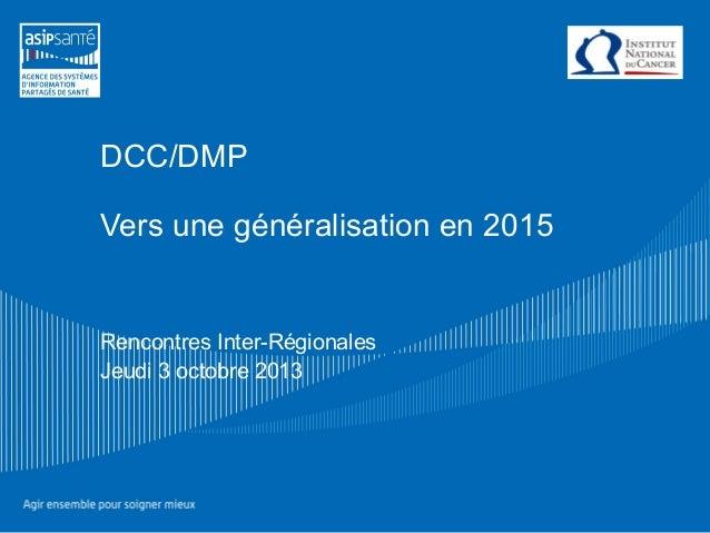 DCC/DMP Vers une généralisation en 2015 Rencontres Inter-Régionales Jeudi 3 octobre 2013