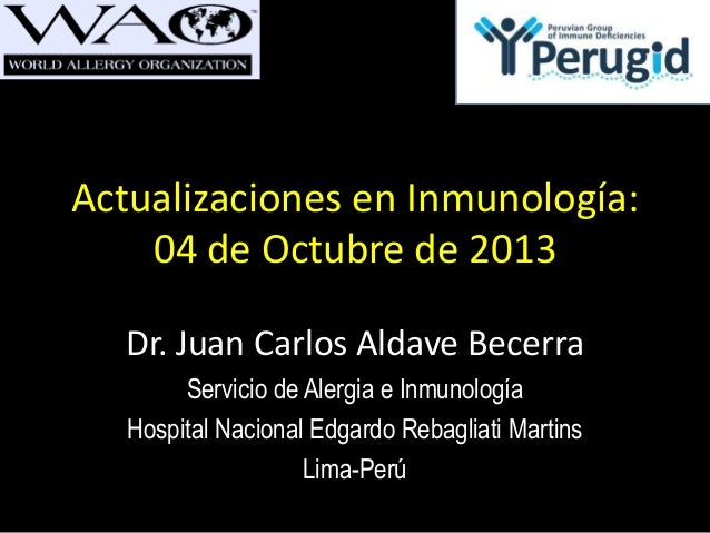 Actualizaciones en Inmunología: 04 de Octubre de 2013 Dr. Juan Carlos Aldave Becerra Servicio de Alergia e Inmunología Hos...