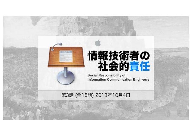 情報技術者の 社会的責任 第3話 (全15話) 2013年10月4日 Social Responsibility of Information Communication Engineers