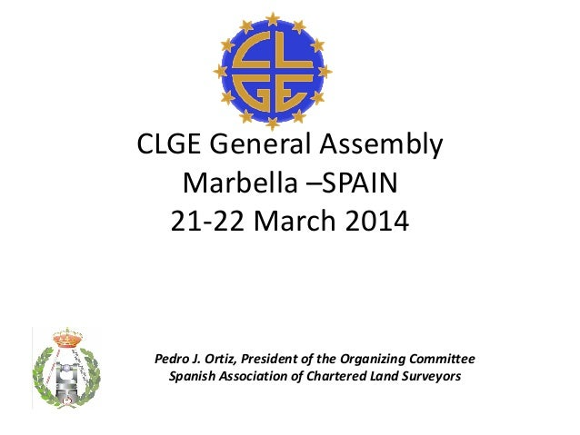 CLGE General Assembly Marbella –SPAIN 21-22 March 2014 Pedro J. Ortiz, President of the Organizing Committee Spanish Assoc...