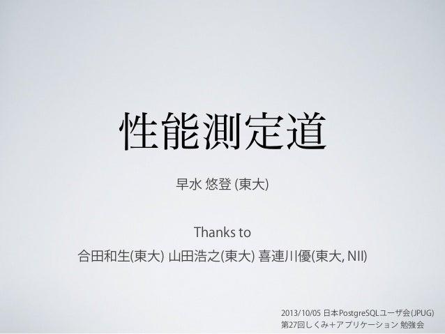 性能測定道 早水 悠登 (東大)  Thanks to 合田和生(東大) 山田浩之(東大) 喜連川優(東大, NII)  2013/10/05 日本PostgreSQLユーザ会(JPUG) 第27回しくみ+アプリケーション 勉強会