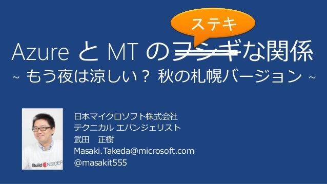 日本マイクロソフト株式会社 テクニカル エバンジェリスト 武田 正樹 Masaki.Takeda@microsoft.com @masakit555 Azure と MT のフシギな関係 ~ もう夜は涼しい? 秋の札幌バージョン ~ ステキ