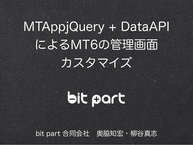 MTAppjQuery + DataAPI によるMT6の管理画面 カスタマイズ bit part 合同会社奥脇知宏・柳谷真志