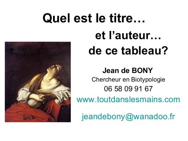 Quel est le titre… et l'auteur… de ce tableau? Jean de BONY Chercheur en Biotypologie 06 58 09 91 67 www.toutdanslesmains....