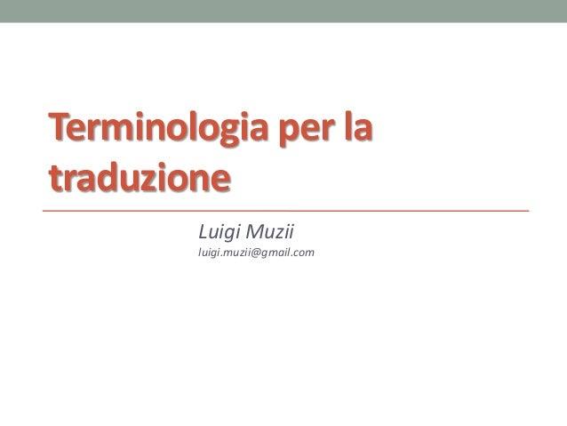 Terminologia per la traduzione Luigi Muzii luigi.muzii@gmail.com