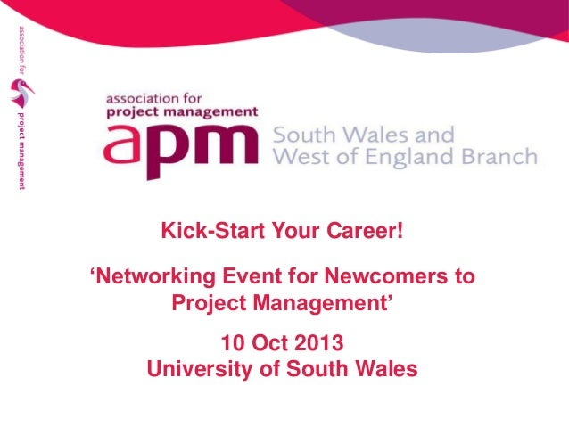 Kick-Start Your Career! 'Networking Event for Newcomers to Project Management' 10 Oct 2013 University of South Wales