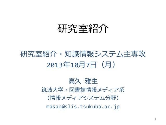 研究室紹介 研究室紹介・知識情報システム主専攻 2013年10月7日(月) 高久 雅生 筑波大学・図書館情報メディア系 (情報メディアシステム分野) masao@slis.tsukuba.ac.jp 1