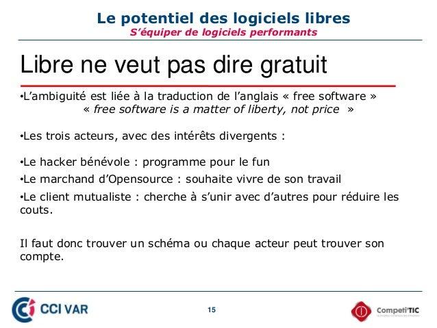 15 Le potentiel des logiciels libres S'équiper de logiciels performants Libre ne veut pas dire gratuit •L'ambiguité est li...