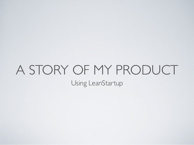 A STORY OF MY PRODUCT Using LeanStartup