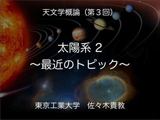天文学概論(第3回) 太陽系 2 ∼最近のトピック∼ 東京工業大学佐々木貴教