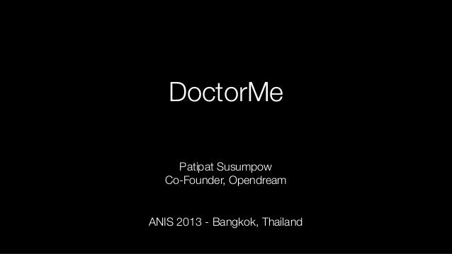 DoctorMe Patipat Susumpow Co-Founder, Opendream ANIS 2013 - Bangkok, Thailand