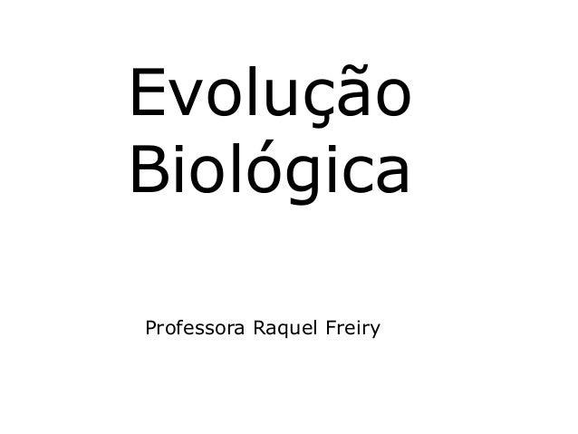 Evolução  Biológica  Professora Raquel Freiry